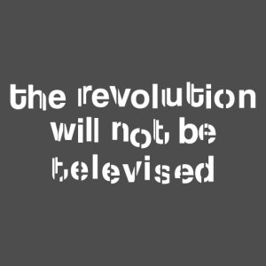 Quote from Gil Scott-Heron, The Revolution will not be televised.